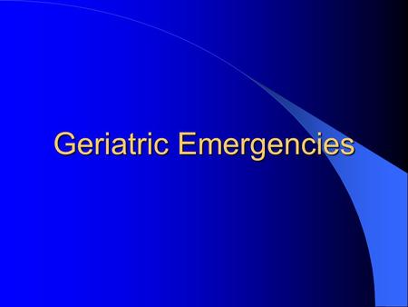 Geriatric Emergencies. Some Statistics Patients 65 years and older account for over 50 % of all ambulance transports, this is anticipated to grow to 70%
