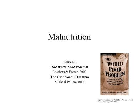 Malnutrition Sources: The World Food Problem Leathers & Foster, 2009 The Omnivore's Dilemma Michael Pollan, 2006