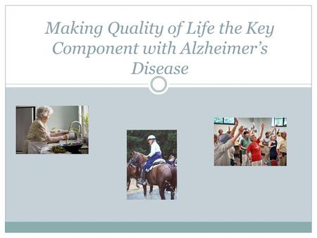 Making Quality of Life the Key Component with Alzheimer's Disease.
