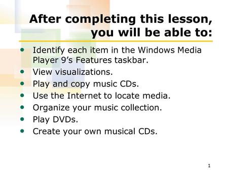 1 After completing this lesson, you will be able to: Identify each item in the Windows Media Player 9's Features taskbar. View visualizations. Play and.