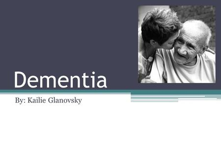 Dementia By: Kailie Glanovsky. What is it? It affects: ▫Memory ▫Thinking ▫ language ▫judgment ▫behavior Many people with this disease feel alone.