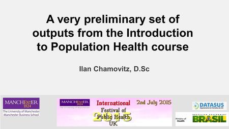 Ilan Chamovitz, D.Sc A very preliminary set of outputs from the Introduction to Population Health course.