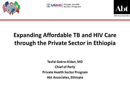 Expanding Affordable TB and HIV Care through the Private Sector in Ethiopia Tesfai Gabre-Kidan, MD Chief of Party Private Health Sector Program Abt Associates,