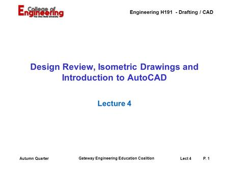 Engineering H191 - Drafting / CAD Gateway Engineering Education Coalition Lect 4P. 1Autumn Quarter Design Review, Isometric Drawings and Introduction.