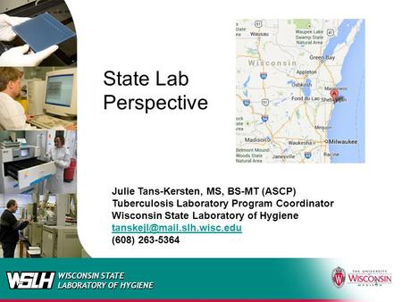 WISCONSIN STATE LABORATORY OF HYGIENE 1 State Lab Perspective Julie Tans-Kersten, MS, BS-MT (ASCP) Tuberculosis Laboratory Program Coordinator Wisconsin.