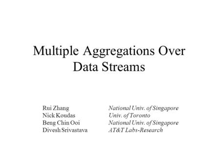 Multiple Aggregations Over Data Streams Rui ZhangNational Univ. of Singapore Nick KoudasUniv. of Toronto Beng Chin OoiNational Univ. of Singapore Divesh.