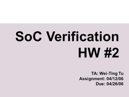 SoC Verification HW #2 TA: Wei-Ting Tu Assignment: 04/12/06 Due: 04/26/06.