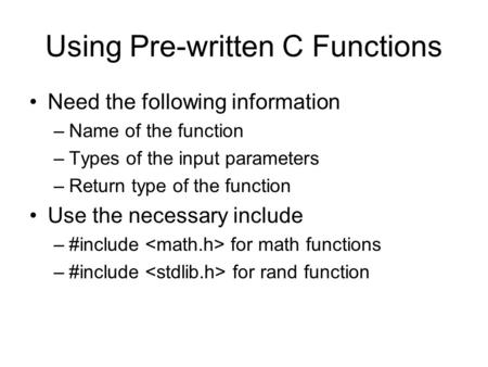 Using Pre-written C Functions Need the following information –Name of the function –Types of the input parameters –Return type of the function Use the.