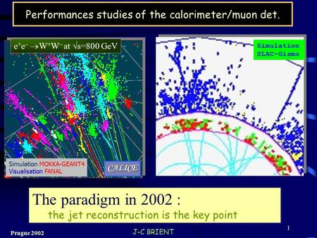 J-C BRIENT Prague 2002 1 Performances studies of the calorimeter/muon det. e + e –  W + W – at  s=800 GeV Simulation SLAC-Gismo Simulation MOKKA-GEANT4.