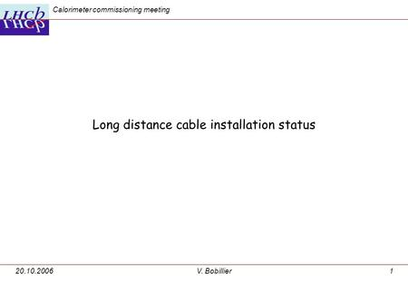 20.10.2006V. Bobillier1 Long distance cable installation status Calorimeter commissioning meeting.