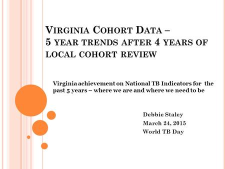V IRGINIA C OHORT D ATA – 5 YEAR TRENDS AFTER 4 YEARS OF LOCAL COHORT REVIEW Virginia achievement on National TB Indicators for the past 5 years – where.