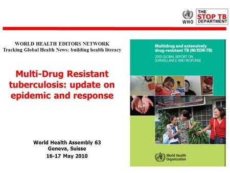 World Health Assembly 63 Geneva, Suisse 16-17 May 2010 WORLD HEALTH EDITORS NETWORK Tracking Global Health News: building health literacy Multi-Drug Resistant.