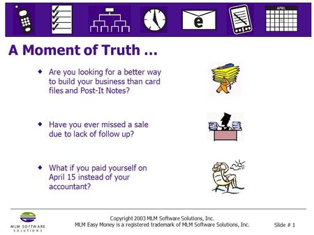 Slide # 1 Copyright 2003 MLM Software Solutions, Inc. MLM Easy Money is a registered trademark of MLM Software Solutions, Inc. A Moment of Truth … Are.