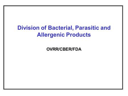 Division of Bacterial, Parasitic and Allergenic Products OVRR/CBER/FDA.