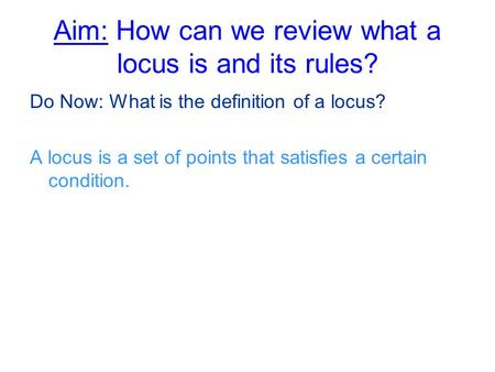 Aim: How can we review what a locus is and its rules? Do Now: What is the definition of a locus? A locus is a set of points that satisfies a certain condition.