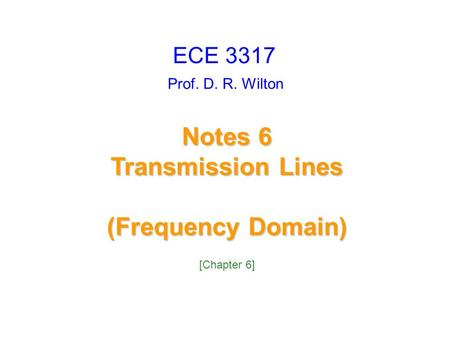 Prof. D. R. Wilton Notes 6 Transmission Lines (Frequency Domain) ECE 3317 [Chapter 6]