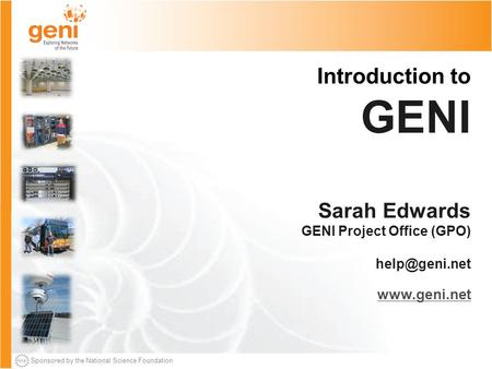 Sponsored by the National Science Foundation Introduction to GENI Sarah Edwards GENI Project Office (GPO)