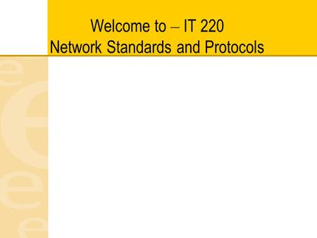 Welcome to – IT 220 Network Standards and Protocols.