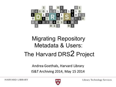 Migrating Repository Metadata & Users: The Harvard DRS 2 Project Andrea Goethals, Harvard Library IS&T Archiving 2014, May 15 2014.