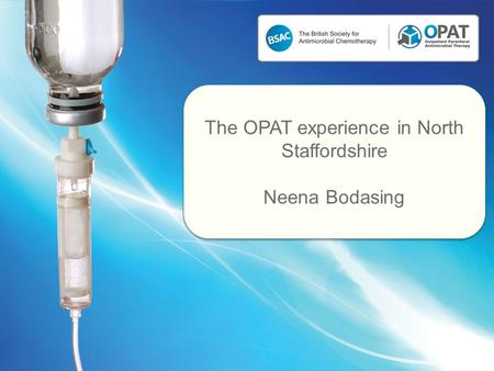 The OPAT experience in North Staffordshire Neena Bodasing The OPAT experience in North Staffordshire Neena Bodasing.