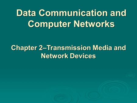 Data Communication and Computer Networks Chapter 2–Transmission Media and Network Devices.