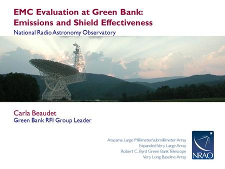 EMC Evaluation at Green Bank: Emissions and Shield Effectiveness National Radio Astronomy Observatory Carla Beaudet Green Bank RFI Group Leader.