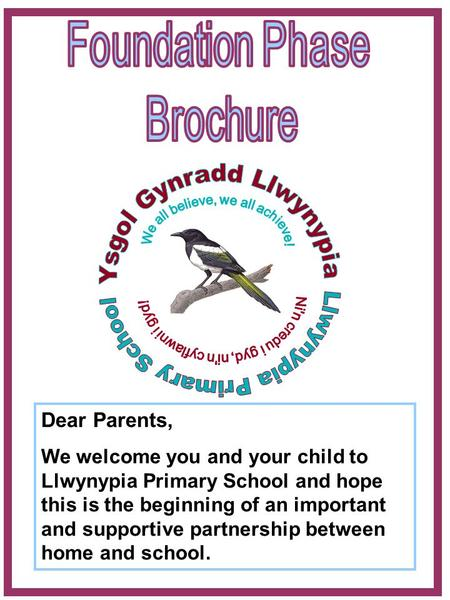Dear Parents, We welcome you and your child to Llwynypia Primary School and hope this is the beginning of an important and supportive partnership between.