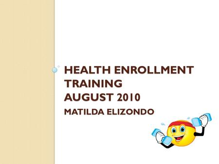 HEALTH ENROLLMENT TRAINING AUGUST 2010 MATILDA ELIZONDO.