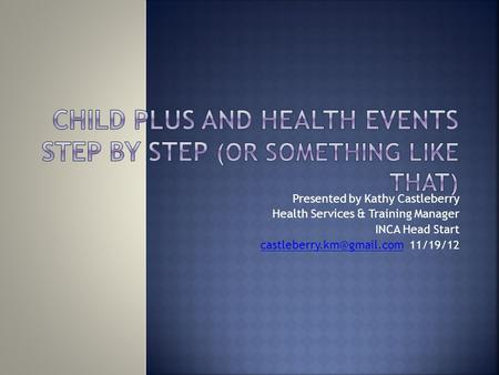 Presented by Kathy Castleberry Health Services & Training Manager INCA Head Start 11/19/12.