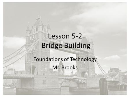 Lesson 5-2 Bridge Building Foundations of Technology Mr. Brooks.