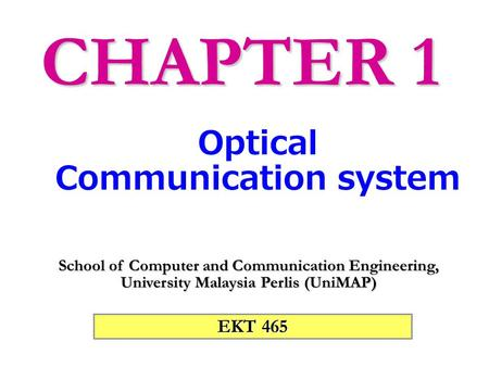 EKT 465 School of Computer and Communication Engineering, University Malaysia Perlis (UniMAP) Optical Communication system CHAPTER 1.