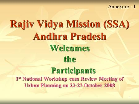 1 Rajiv Vidya Mission (SSA) Andhra Pradesh Welcomes the Participants 1 st National Workshop cum Review Meeting of Urban Planning on 22-23 October 2008.