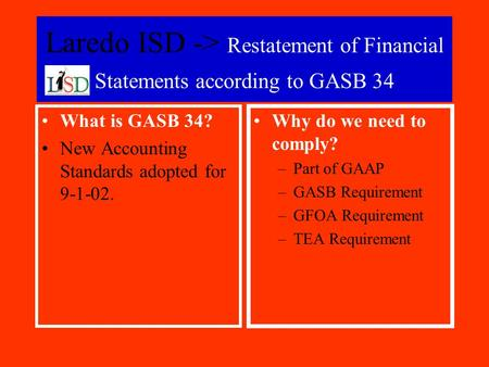 Laredo ISD -> Restatement of Financial Statements according to GASB 34 What is GASB 34? New Accounting Standards adopted for 9-1-02. Why do we need to.