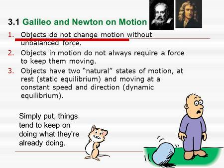 "1.Objects do not change motion without unbalanced force. 2.Objects in motion do not always require a force to keep them moving. 3.Objects have two ""natural"""