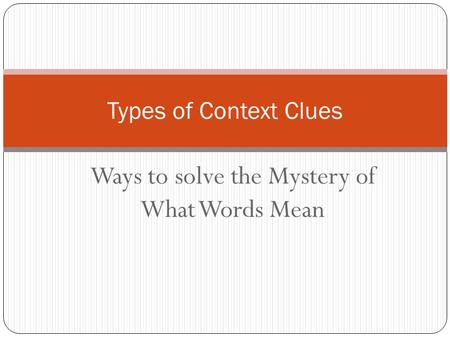Ways to solve the Mystery of What Words Mean Types of Context Clues.