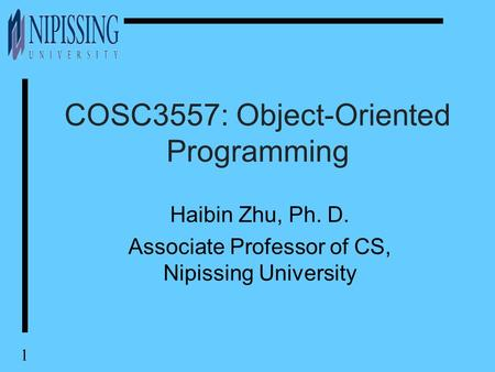 1 COSC3557: Object-Oriented Programming Haibin Zhu, Ph. D. Associate Professor of CS, Nipissing University.
