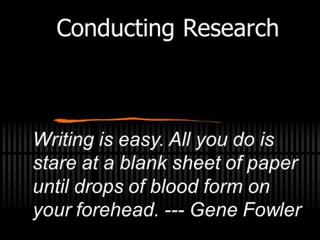 Writing is easy. All you do is stare at a blank sheet of paper until drops of blood form on your forehead. --- Gene Fowler Conducting Research.