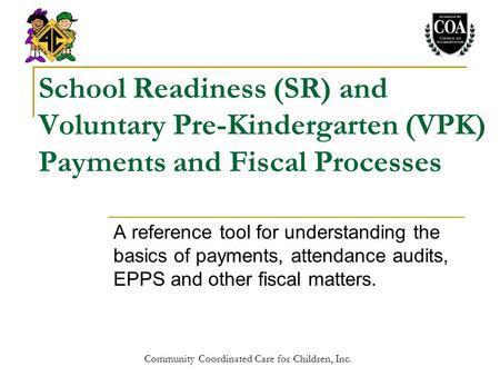 Community Coordinated Care for Children, Inc. School Readiness (SR) and Voluntary Pre-Kindergarten (VPK) Payments and Fiscal Processes A reference tool.
