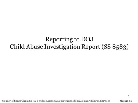 1 Reporting to DOJ Child Abuse Investigation Report (SS 8583) County of Santa Clara, Social Services Agency, Department of Family and Children Services.