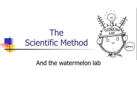The Scientific Method And the watermelon lab. What is the scientific method? It is a step by step procedure of scientific problem solving. Similar to.