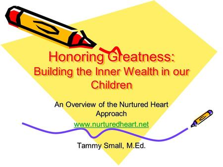 Honoring Greatness: Building the Inner Wealth in our Children An Overview of the Nurtured Heart Approach www.nurturedheart.net Tammy Small, M.Ed.