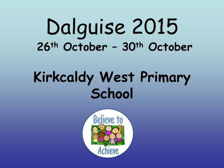Dalguise 2015 26 th October – 30 th October Kirkcaldy West Primary School.