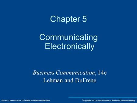 Business Communication, 14 th edition by Lehman and DuFrene  Copyright 2005 by South-Western, a division of Thomson Learning Chapter 5 Communicating Electronically.