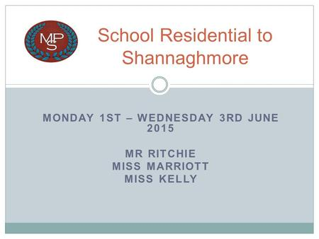 MONDAY 1ST – WEDNESDAY 3RD JUNE 2015 MR RITCHIE MISS MARRIOTT MISS KELLY School Residential to Shannaghmore.