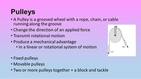 Pulleys A Pulley is a grooved wheel with a rope, chain, or cable running along the groove Change the direction of an applied force Transmit rotational.