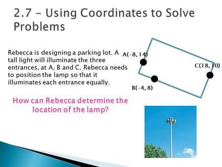 Rebecca is designing a parking lot. A tall light will illuminate the three entrances, at A, B and C. Rebecca needs to position the lamp so that it illuminates.