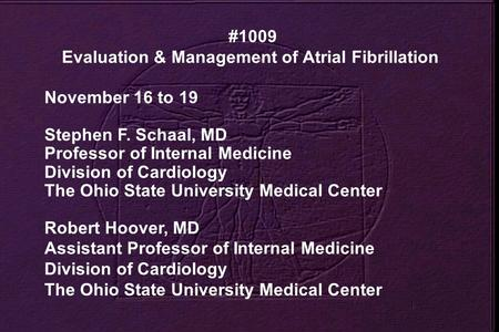 #1009 Evaluation & Management of Atrial Fibrillation November 16 to 19 Stephen F. Schaal, MD Professor of Internal Medicine Division of Cardiology The.