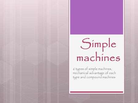 Simple machines 6 types of simple machines, mechanical advantage of each type and compound machines.