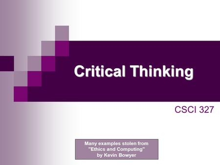 Critical Thinking CSCI 327 Many examples stolen from Ethics and Computing by Kevin Bowyer.
