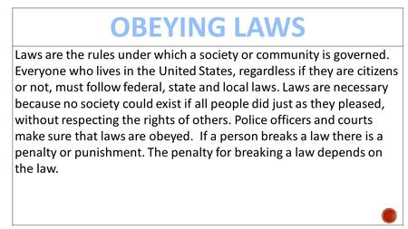 OBEYING LAWS Laws are the rules under which a society or community is governed. Everyone who lives in the United States, regardless if they are citizens.